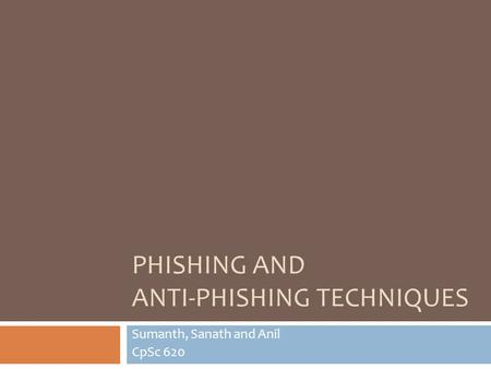 PHISHING AND ANTI-PHISHING TECHNIQUES Sumanth, Sanath and Anil CpSc 620.