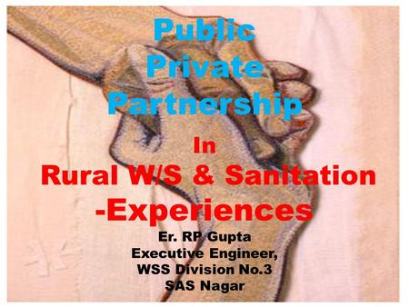 Public Private Partnership In Rural W/S & Sanitation -Experiences Er. RP Gupta Executive Engineer, WSS Division No.3 SAS Nagar.