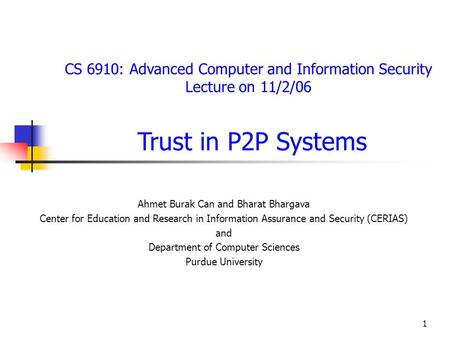 1 CS 6910: Advanced Computer and Information Security Lecture on 11/2/06 Trust in P2P Systems Ahmet Burak Can and Bharat Bhargava Center for Education.