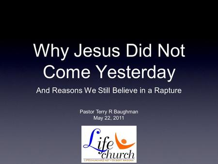 Why Jesus Did Not Come Yesterday And Reasons We Still Believe in a Rapture Pastor Terry R Baughman May 22, 2011.