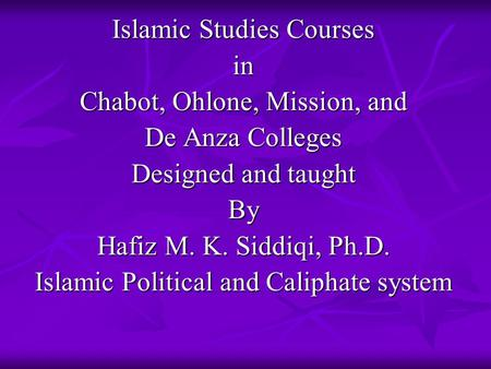 Islamic Studies Courses in Chabot, Ohlone, Mission, and De Anza Colleges Designed and taught By Hafiz M. K. Siddiqi, Ph.D. Islamic Political and Caliphate.