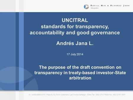 UNCITRAL standards for transparency, accountability and good governance Andrés Jana L. 17 July 2014 Av. Andrés Bello 2711 - Pisos 8 y 9 | Torre Costanera.