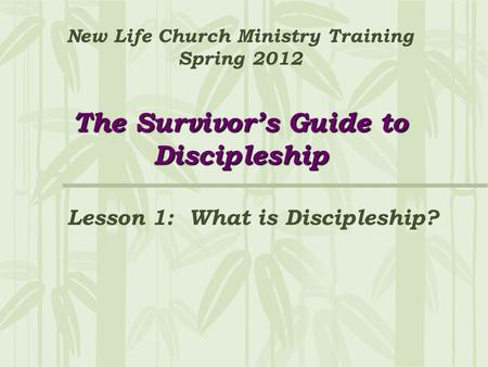 The Survivor's Guide to Discipleship New Life Church Ministry Training Spring 2012 The Survivor's Guide to Discipleship Lesson 1: What is Discipleship?