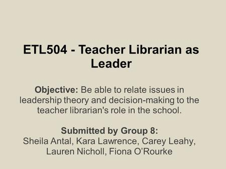 ETL504 - Teacher Librarian as Leader Objective: Be able to relate issues in leadership theory and decision-making to the teacher librarian's role in the.