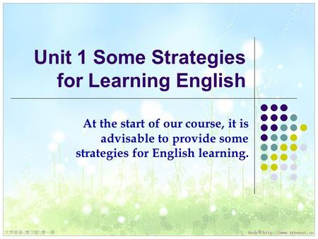 Unit 1 Some Strategies for Learning English At the start of our course, it is advisable to provide some strategies for English learning.