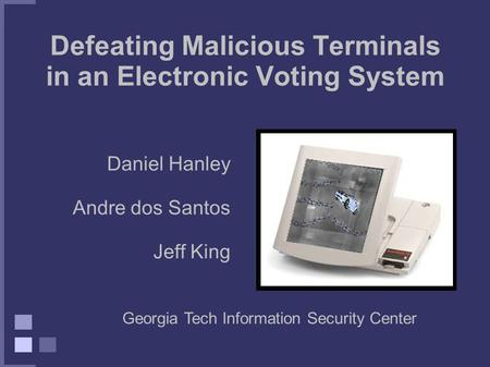 Defeating Malicious Terminals in an Electronic Voting System Daniel Hanley Andre dos Santos Jeff King Georgia Tech Information Security Center.