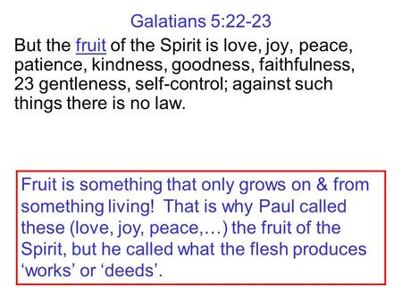 Galatians 5:22-23 But the fruit of the Spirit is love, joy, peace, patience, kindness, goodness, faithfulness, 23 gentleness, self-control; against such.