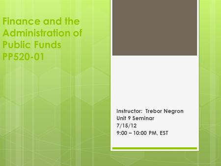 Finance and the Administration of Public Funds PP520-01 Instructor: Trebor Negron Unit 9 Seminar 7/15/12 9:00 – 10:00 PM, EST.