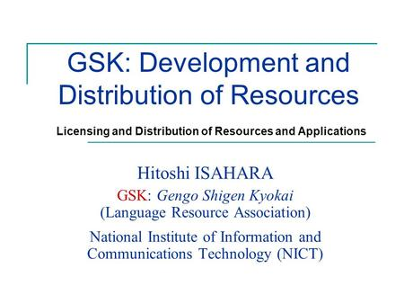 GSK: Development and Distribution of Resources Hitoshi ISAHARA GSK: Gengo Shigen Kyokai (Language Resource Association) National Institute of Information.