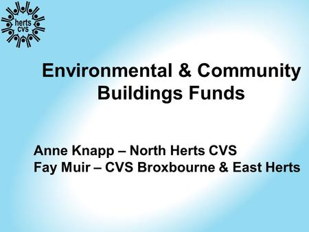 Environmental & Community Buildings Funds Anne Knapp – North Herts CVS Fay Muir – CVS Broxbourne & East Herts.