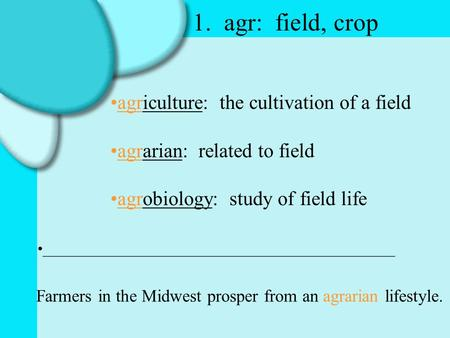 1. agr: field, crop agriculture: the cultivation of a field agrarian: related to field agrobiology: study of field life _______________________________________________.