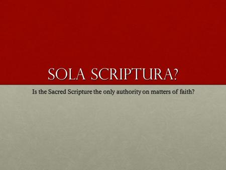 Sola Scriptura? Is the Sacred Scripture the only authority on matters of faith?