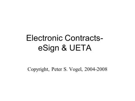 Electronic Contracts- eSign & UETA Copyright, Peter S. Vogel, 2004-2008.