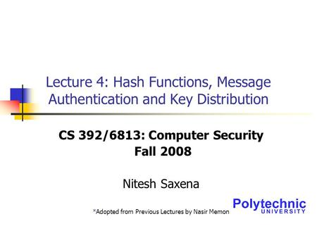 Lecture 4: Hash Functions, Message Authentication and Key Distribution CS 392/6813: Computer Security Fall 2008 Nitesh Saxena *Adopted from Previous Lectures.