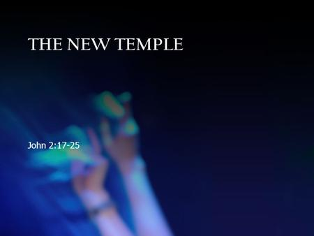 THE NEW TEMPLE John 2:17-25. THE NEW TEMPLE John 2:17-25.