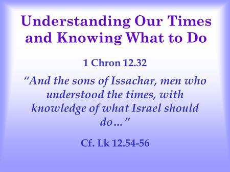 "Understanding Our Times and Knowing What to Do 1 Chron 12.32 ""And the sons of Issachar, men who understood the times, with knowledge of what Israel should."