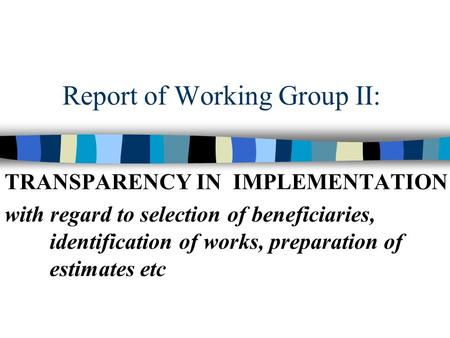 Report of Working Group II: TRANSPARENCY IN IMPLEMENTATION with regard to selection of beneficiaries, identification of works, preparation of estimates.