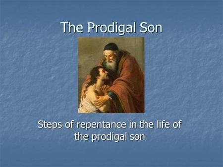 The Prodigal Son Steps of repentance in the life of the prodigal son.