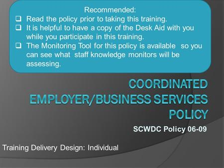 SCWDC Policy 06-09 Training Delivery Design: Individual Recommended:  Read the policy prior to taking this training.  It is helpful to have a copy of.