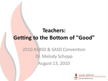 Teachers: Getting to the Bottom of Good 2010 ASBSD & SASD Convention Dr. Melody Schopp August 13, 2010.