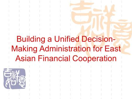 Building a Unified Decision- Making Administration for East Asian Financial Cooperation.