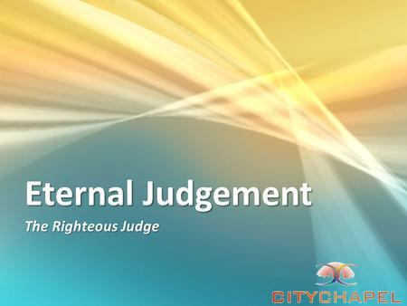 Eternal Judgement The Righteous Judge. God is the righteous judge The entirety of Your word is truth, And every one of Your righteous judgments endures.