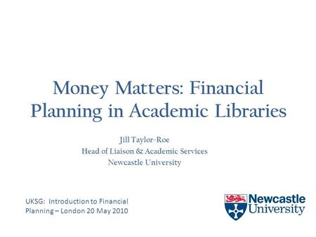 Money Matters: Financial Planning in Academic Libraries Jill Taylor-Roe Head of Liaison & Academic Services Newcastle University UKSG: Introduction to.