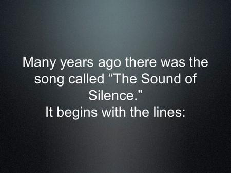 "Many years ago there was the song called ""The Sound of Silence."" It begins with the lines:"