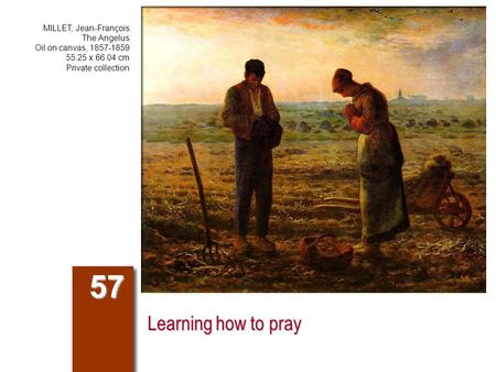 Learning how to pray 57 MILLET, Jean-François The Angelus Oil on canvas, 1857-1859 55.25 x 66.04 cm Private collection.