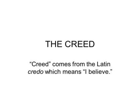 "THE CREED ""Creed"" comes from the Latin credo which means ""I believe."""