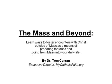 The Mass and Beyond: Learn ways to foster encounters with Christ outside of Mass as a means of preparing for Mass and going from Mass into your daily life.