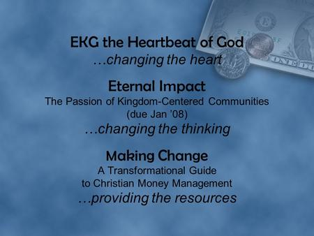 EKG the Heartbeat of God …changing the heart Eternal Impact The Passion of Kingdom-Centered Communities (due Jan '08) …changing the thinking M aking Change.