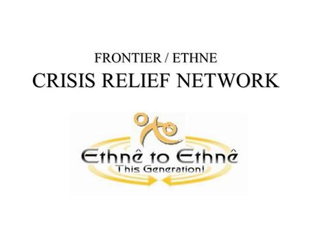 FRONTIER / ETHNE CRISIS RELIEF NETWORK. GOALS & OBJECTIVES Develop best practices on holistic church planting among UPGs and be strengthened through increased.