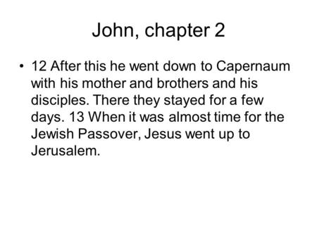 John, chapter 2 12 After this he went down to Capernaum with his mother and brothers and his disciples. There they stayed for a few days. 13 When it was.