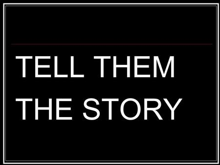 TELL THEM THE STORY. TELL THEM YOUR STORY Deut 7:6-9 For you are a people holy to the Lord your God. The Lord your God has chosen you out of all the peoples.