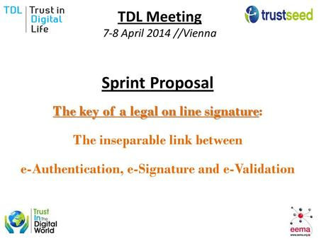 TDL Meeting 7-8 April 2014 //Vienna Sprint Proposal The key of a legal on line signature The key of a legal on line signature: The inseparable link between.