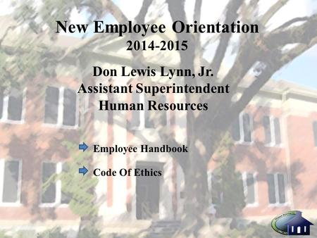 New Employee Orientation 2014-2015 Don Lewis Lynn, Jr. Assistant Superintendent Human Resources Employee Handbook Code Of Ethics.