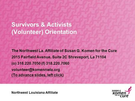 Survivors & Activists (Volunteer) Orientation The Northwest La. Affiliate of Susan G. Komen for the Cure 2015 Fairfield Avenue, Suite 2C Shreveport, La.