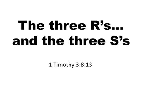 The three R's… and the three S's 1 Timothy 3:8:13.