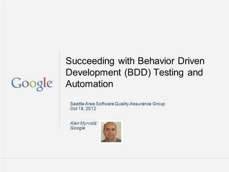 Google Confidential and Proprietary Succeeding with Behavior Driven Development (BDD) Testing and Automation Seattle Area Software Quality Assurance Group.