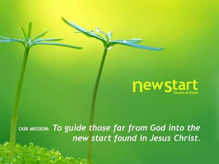 OUR MISSION: To guide those far from God into the new start found in Jesus Christ.