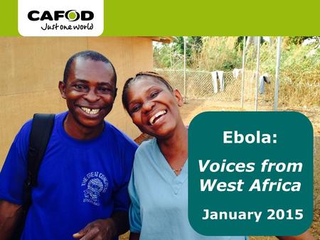 Ebola: Voices from West Africa January 2015. What is Ebola? Since the outbreak of the epidemic in 2014, over 22, 000 people have been infected by Ebola.