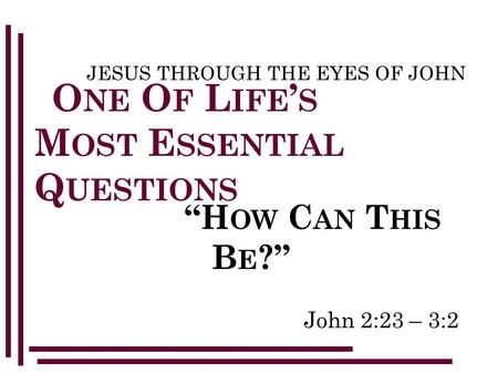 "John 2:23 – 3:2 JESUS THROUGH THE EYES OF JOHN O NE O F L IFE ' S M OST E SSENTIAL Q UESTIONS ""H OW C AN T HIS B E ?"""