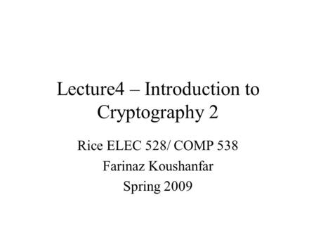 Lecture4 – Introduction to Cryptography 2 Rice ELEC 528/ COMP 538 Farinaz Koushanfar Spring 2009.
