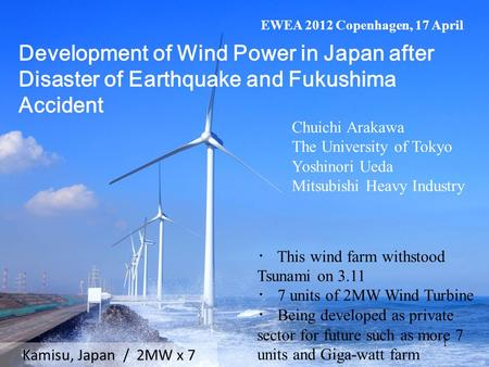 Kamisu, Japan / 2MW x 7 ・ This wind farm withstood Tsunami on 3.11 ・ 7 units of 2MW Wind Turbine ・ Being developed as private sector for future such as.