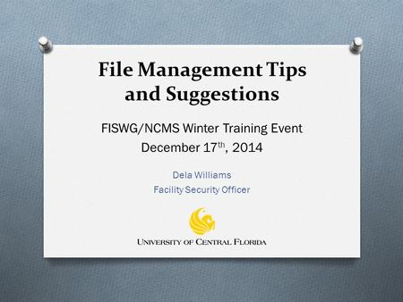 File Management Tips and Suggestions FISWG/NCMS Winter Training Event December 17 th, 2014 Dela Williams Facility Security Officer.