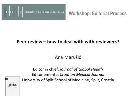 Peer review – how to deal with with reviewers? Ana Marušić Editor in chief, Journal of Global Health Editor emerita, Croatian Medical Journal University.