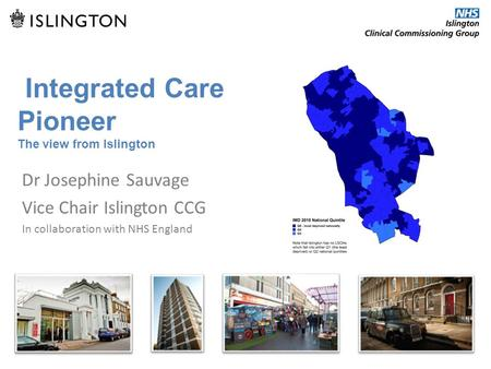 Integrated Care Pioneer The view from Islington