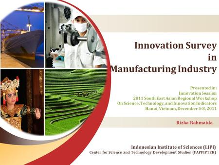 Innovation Survey in Manufacturing Industry Rizka Rahmaida Presented in: Innovation Session 2011 South East Asian Regional Workshop On Science, Technology,