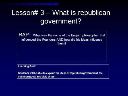 Lesson# 3 – What is republican government? RAP: What was the name of the English philosopher that influenced the Founders AND how did his ideas influence.